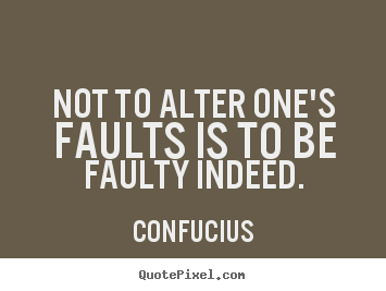 Inspirational quote - Not to alter one's faults is to be faulty..
