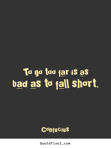 Inspirational quote - To go too far is as bad as to fall short.