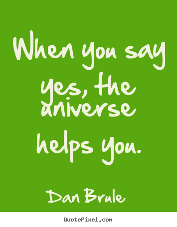 Dan Brule picture quotes - When you say yes, the universe helps you. - Inspirational quote