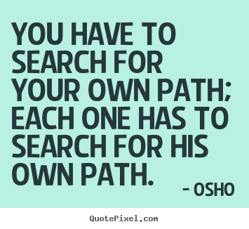 Osho image quote - You have to search for your own path; each one has to search.. - Inspirational sayings
