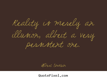 Inspirational quotes - Reality is merely an illusion, albeit a very persistent one.