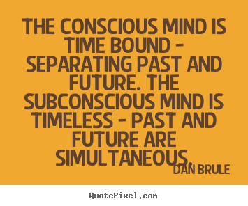 Inspirational quotes - The conscious mind is time bound - separating past..