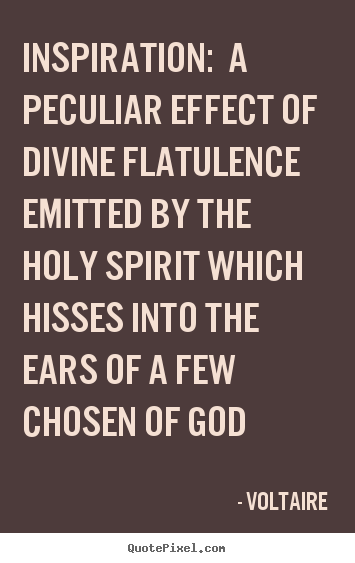 Inspiration: a peculiar effect of divine flatulence emitted by the.. Voltaire best inspirational quotes