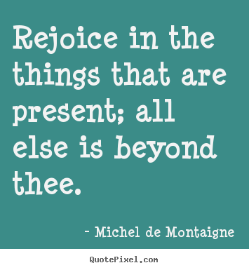 Diy picture quotes about inspirational - Rejoice in the things that are present; all else is beyond..