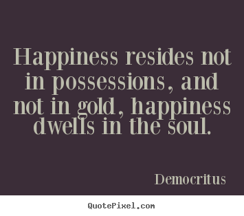 Inspirational quote - Happiness resides not in possessions, and not in..