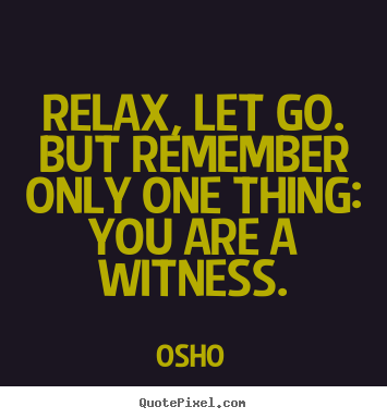 Quotes about inspirational - Relax, let go. but remember only one thing: you are a witness.