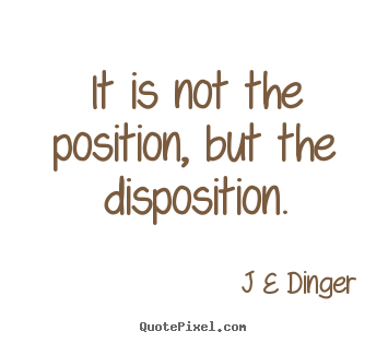 Quotes about inspirational - It is not the position, but the disposition.