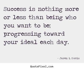 Inspirational quote - Success is nothing more or less than being who you want to..