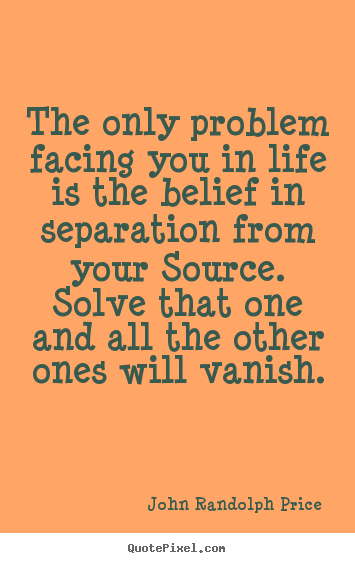 Inspirational quote - The only problem facing you in life is the belief in separation..