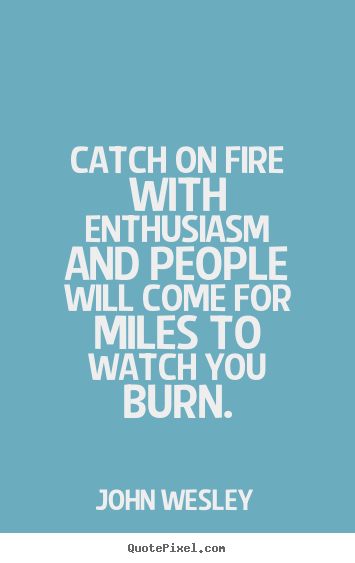 Inspirational sayings - Catch on fire with enthusiasm and people will come..