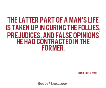 The latter part of a man's life is taken up in curing the follies,.. Jonathon Swift  inspirational quotes