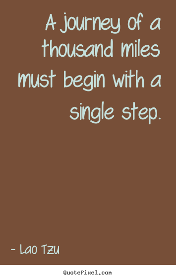 A journey of a thousand miles must begin with a single step. Lao Tzu popular inspirational quotes