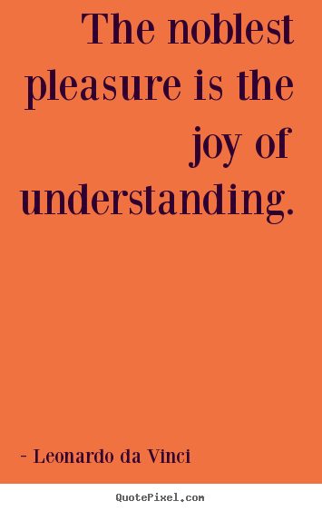 Quote about inspirational - The noblest pleasure is the joy of understanding.