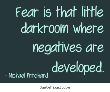 Fear is that little darkroom where negatives are developed. Michael Pritchard  inspirational quotes