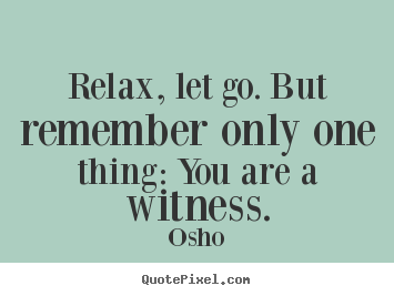 Relax, let go. but remember only one thing: you are a witness. Osho greatest inspirational quote