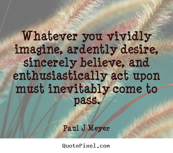 Inspirational quote - Whatever you vividly imagine, ardently desire, sincerely believe,..