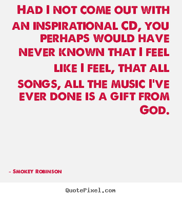 Smokey Robinson picture quote - Had i not come out with an inspirational cd, you perhaps would.. - Inspirational quote
