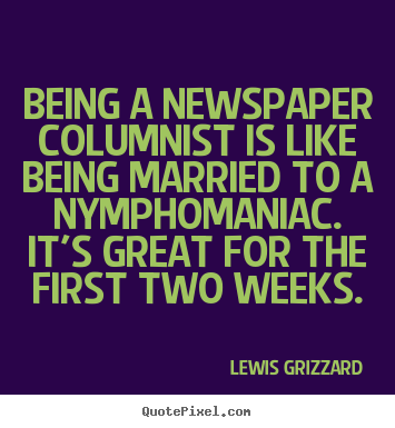 Create custom picture quotes about inspirational - Being a newspaper columnist is like being married..