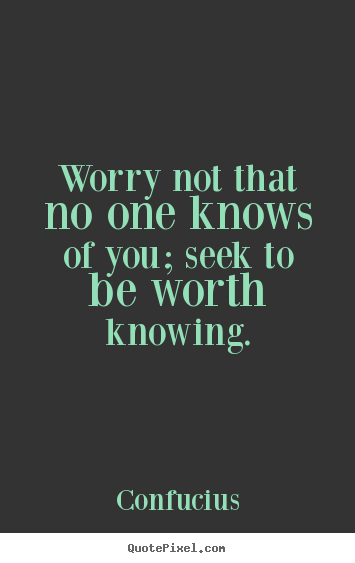 Confucius picture quotes - Worry not that no one knows of you; seek to be worth knowing. - Inspirational quotes