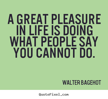 Sayings about inspirational - A great pleasure in life is doing what people say..