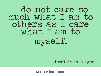 Michel De Montaigne picture quotes - I do not care so much what i am to others as i care what.. - Inspirational quotes