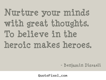 Nurture your minds with great thoughts... Benjamin Disraeli  inspirational sayings