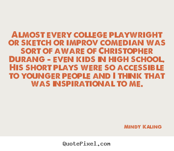 Inspirational quotes - Almost every college playwright or sketch or..