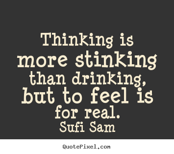 Sufi Sam photo quotes - Thinking is more stinking than drinking, but to feel.. - Inspirational quotes