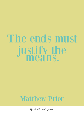 Quote about inspirational - The ends must justify the means.