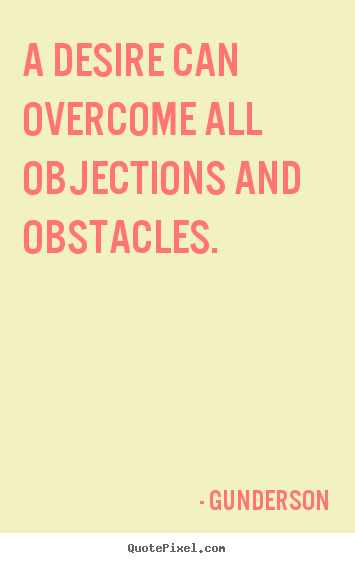 Inspirational quotes - A desire can overcome all objections and obstacles.