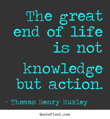 Thomas Henry Huxley picture quotes - The great end of life is not knowledge but action. - Inspirational quotes