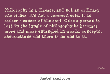 Inspirational sayings - Philosophy is a disease, and not an ordinary one either...