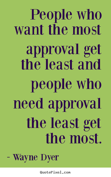 Inspirational quotes - People who want the most approval get the least..
