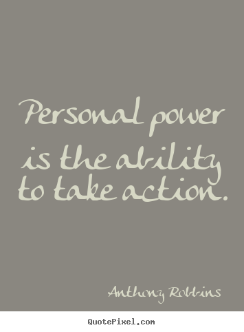 Personal power is the ability to take action. Anthony Robbins  inspirational quote