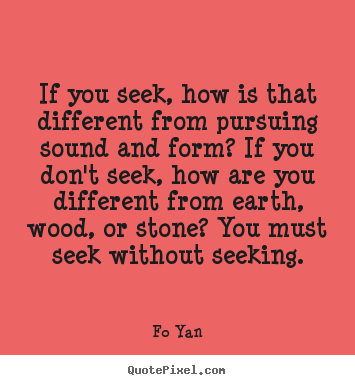 If you seek, how is that different from pursuing.. Fo Yan best inspirational quotes