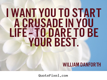 Inspirational quote - I want you to start a crusade in you life -- to dare to be..