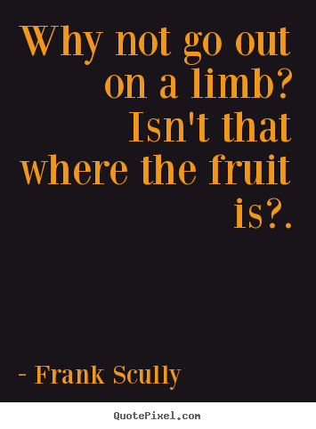 Make picture quote about inspirational - Why not go out on a limb? isn't that where the fruit is?.
