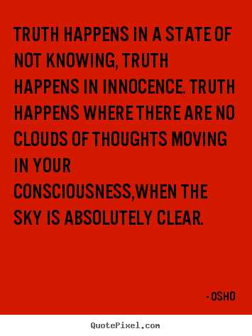 Quotes about inspirational - Truth happens in a state of not knowing, truth happens in..