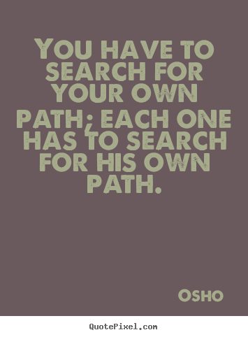 Quotes about inspirational - You have to search for your own path; each one has to search..