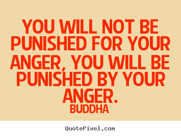 You will not be punished for your anger, you will be.. Buddha  inspirational quotes
