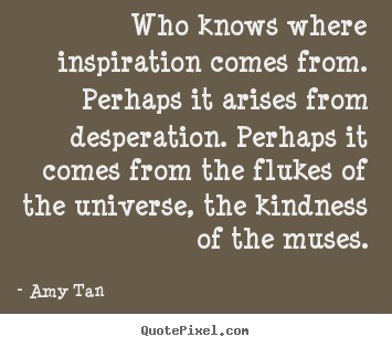Quotes about inspirational - Who knows where inspiration comes from. perhaps it arises from..