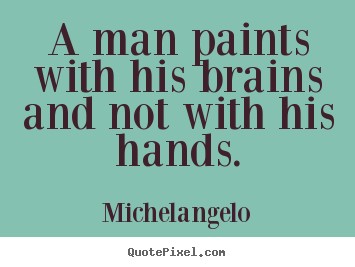 Michelangelo picture quotes - A man paints with his brains and not with his hands. - Inspirational quote
