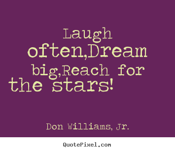 Quotes about inspirational - Laugh often,dream big,reach for the stars!