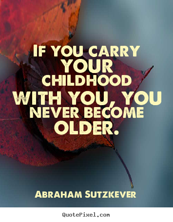 Create graphic picture quotes about inspirational - If you carry your childhood with you, you never become older.