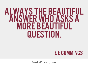 Quote about inspirational - Always the beautiful answer who asks a more beautiful..