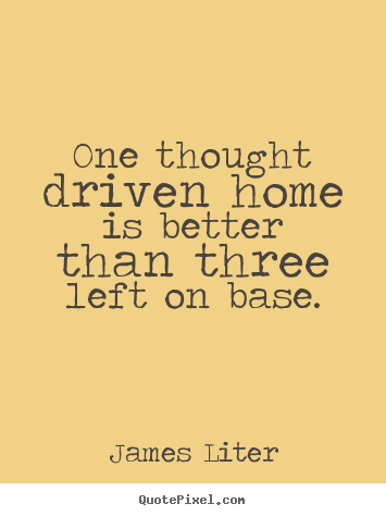 One thought driven home is better than three left on base. James Liter top inspirational quotes
