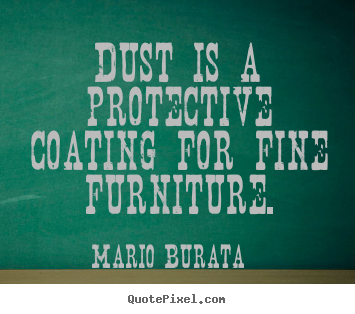 Mario Burata picture quotes - Dust is a protective coating for fine furniture. - Inspirational quotes