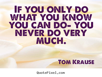 Tom Krause picture quotes - If you only do what you know you can do- you never.. - Inspirational quotes
