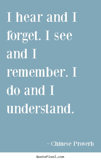 Inspirational quotes - I hear and i forget. i see and i remember...