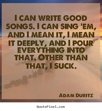 I can write good songs. i can sing 'em, and.. Adam Duritz  inspirational quotes